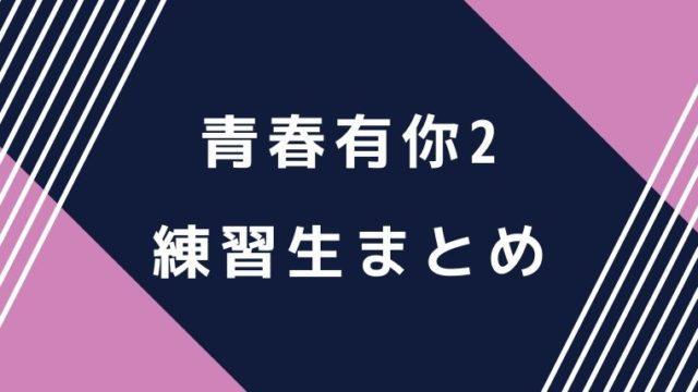 青春有你2中国版プデュ練習生まとめ